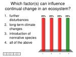 which factor s can influence continual change in an ecosystem