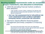 meeting lenders requirements under an acceptable project framework risk allocation timeframe