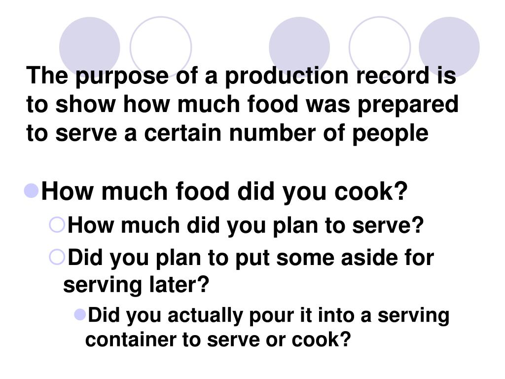 The purpose of a production record is to show how much food was prepared to serve a certain number of people