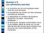 question n 5 les rythmiciens sont des
