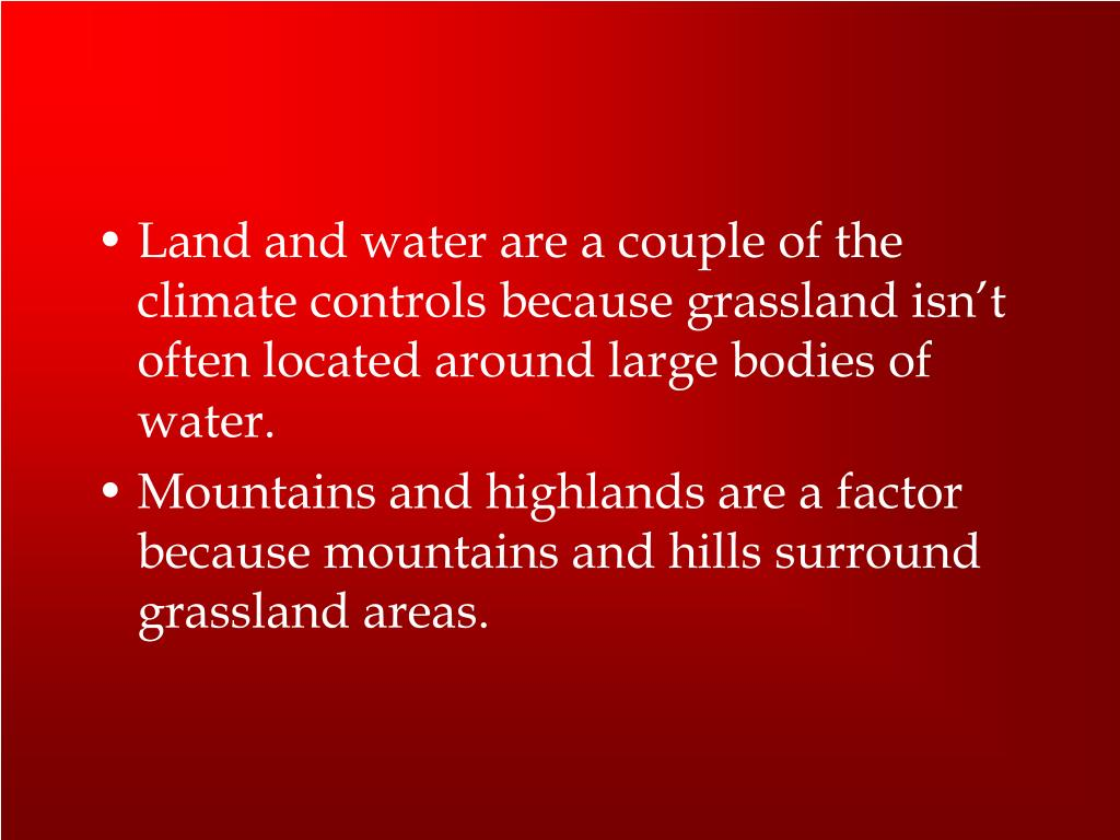 Land and water are a couple of the climate controls because grassland isn't often located around large bodies of water.