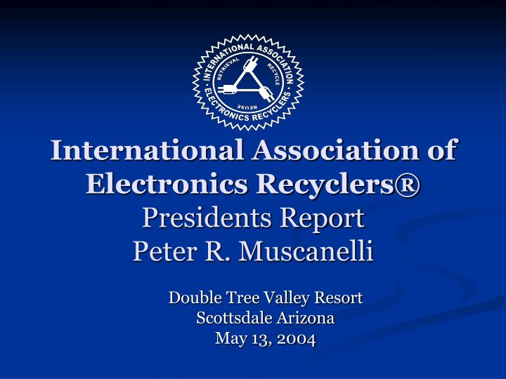 International association of electronics recyclers presidents report peter r muscanelli