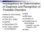 investigations for determination of diagnosis and recognition of treatable disorders