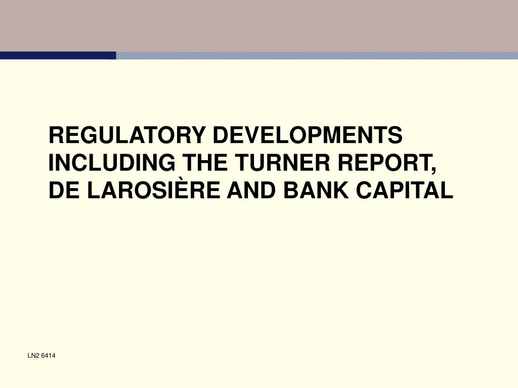 regulatory developments including the turner report de larosi re and bank capital l.