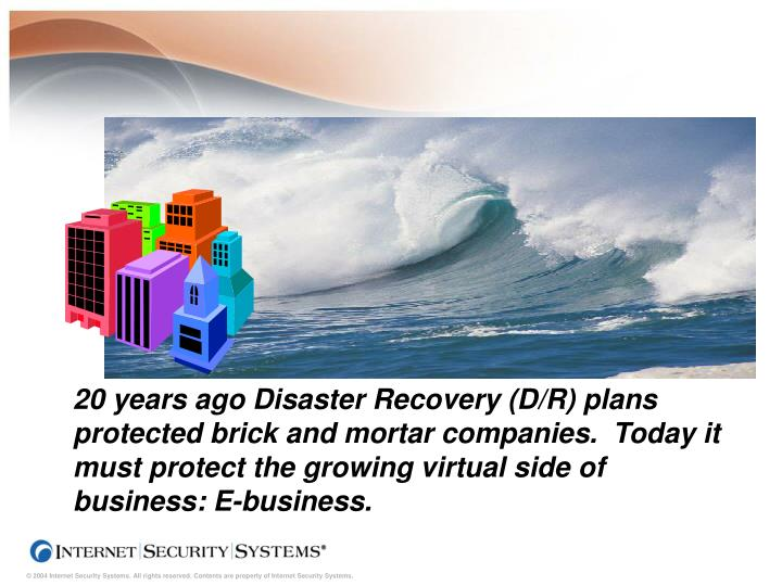 20 years ago Disaster Recovery (D/R) plans protected brick and mortar companies.  Today it must prot...