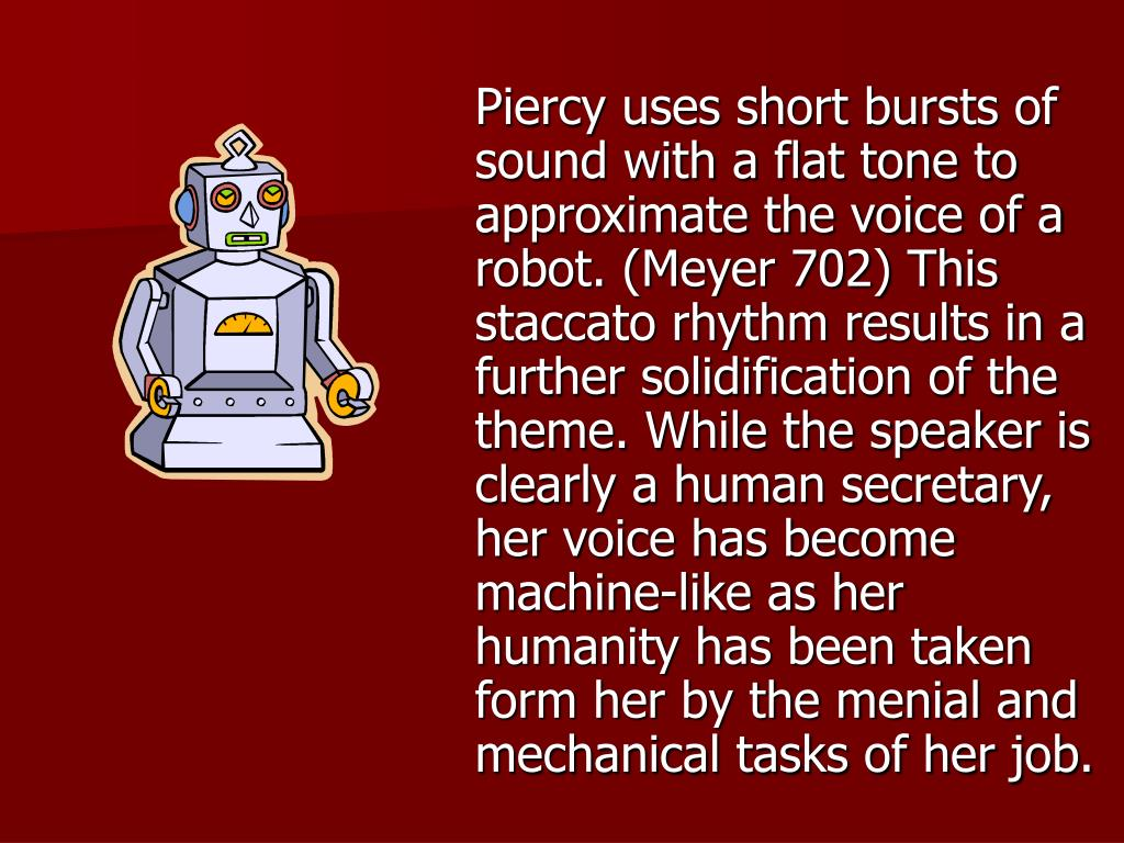 Piercy uses short bursts of sound with a flat tone to approximate the voice of a robot. (Meyer 702) This staccato rhythm results in a further solidification of the theme. While the speaker is clearly a human secretary, her voice has become machine-like as her humanity has been taken form her by the menial and mechanical tasks of her job.
