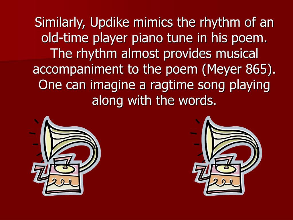 Similarly, Updike mimics the rhythm of an old-time player piano tune in his poem. The rhythm almost provides musical accompaniment to the poem (Meyer 865). One can imagine a ragtime song playing along with the words.