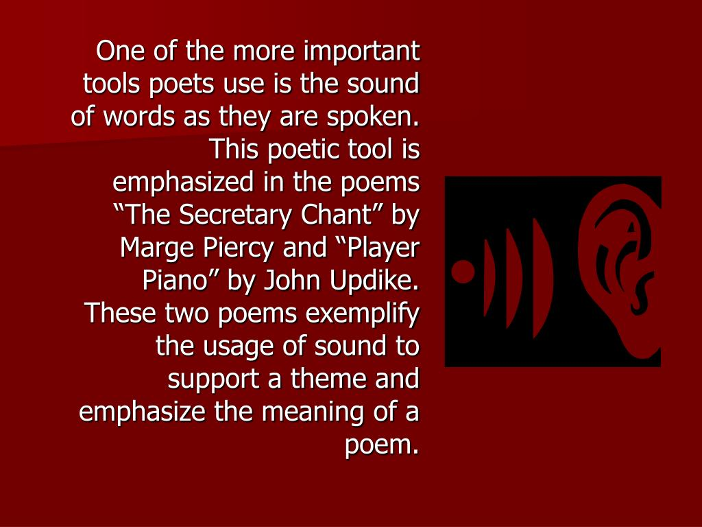 "One of the more important tools poets use is the sound of words as they are spoken. This poetic tool is emphasized in the poems ""The Secretary Chant"" by Marge Piercy and ""Player Piano"" by John Updike. These two poems exemplify the usage of sound to support a theme and emphasize the meaning of a poem."