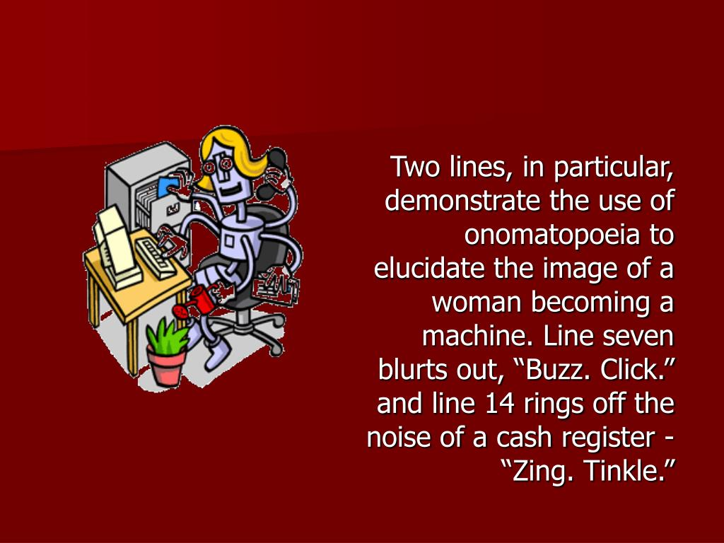 "Two lines, in particular, demonstrate the use of onomatopoeia to elucidate the image of a woman becoming a machine. Line seven blurts out, ""Buzz. Click."" and line 14 rings off the noise of a cash register - ""Zing. Tinkle."""