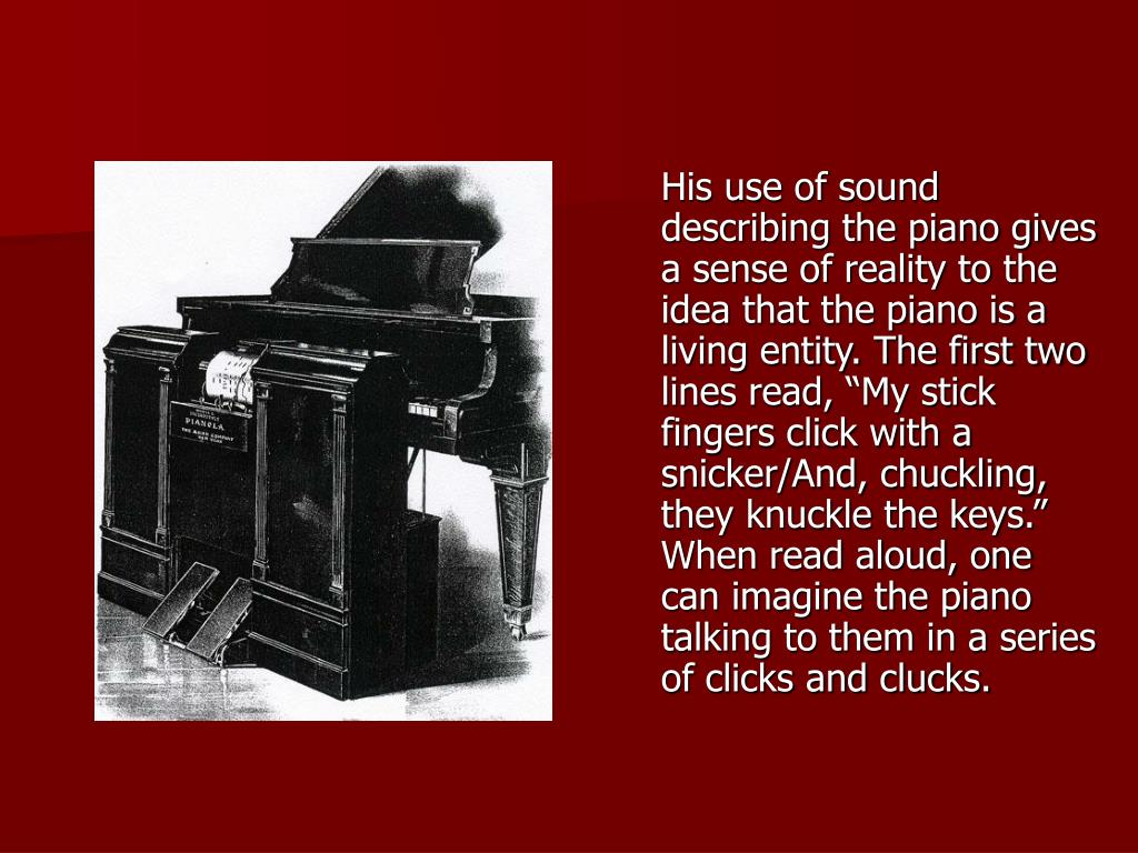 "His use of sound describing the piano gives a sense of reality to the idea that the piano is a living entity. The first two lines read, ""My stick fingers click with a snicker/And, chuckling, they knuckle the keys."" When read aloud, one can imagine the piano talking to them in a series of clicks and clucks."