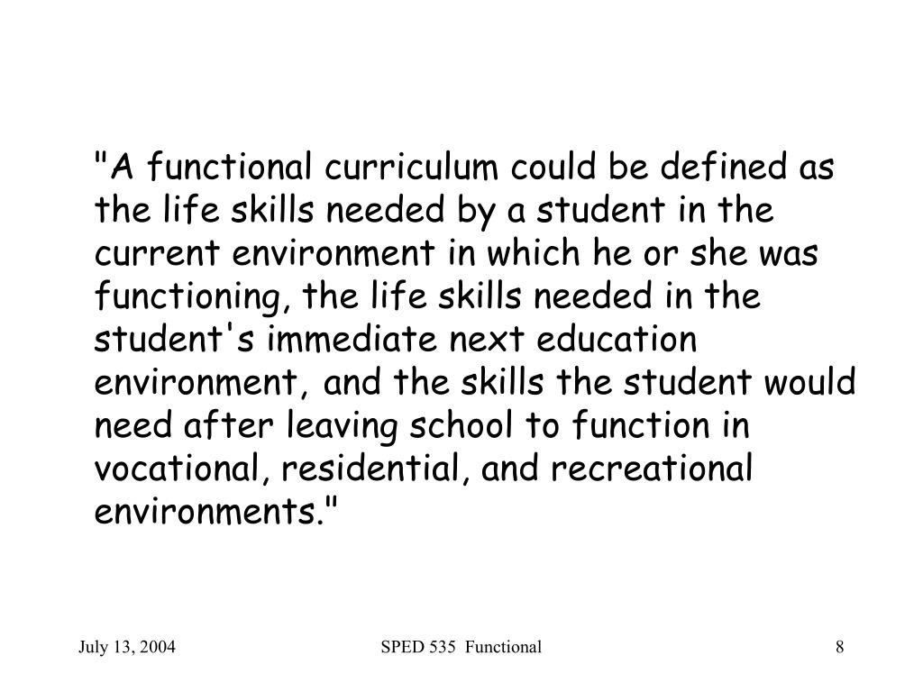 """""""A functional curriculum could be defined as the life skills needed by a student in the current environment in which he or she was functioning, the life skills needed in the student's immediate next education environment,"""