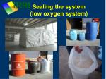 sealing the system low oxygen system