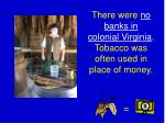 there were no banks in colonial virginia tobacco was often used in place of money