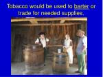 tobacco would be used to barter or trade for needed supplies