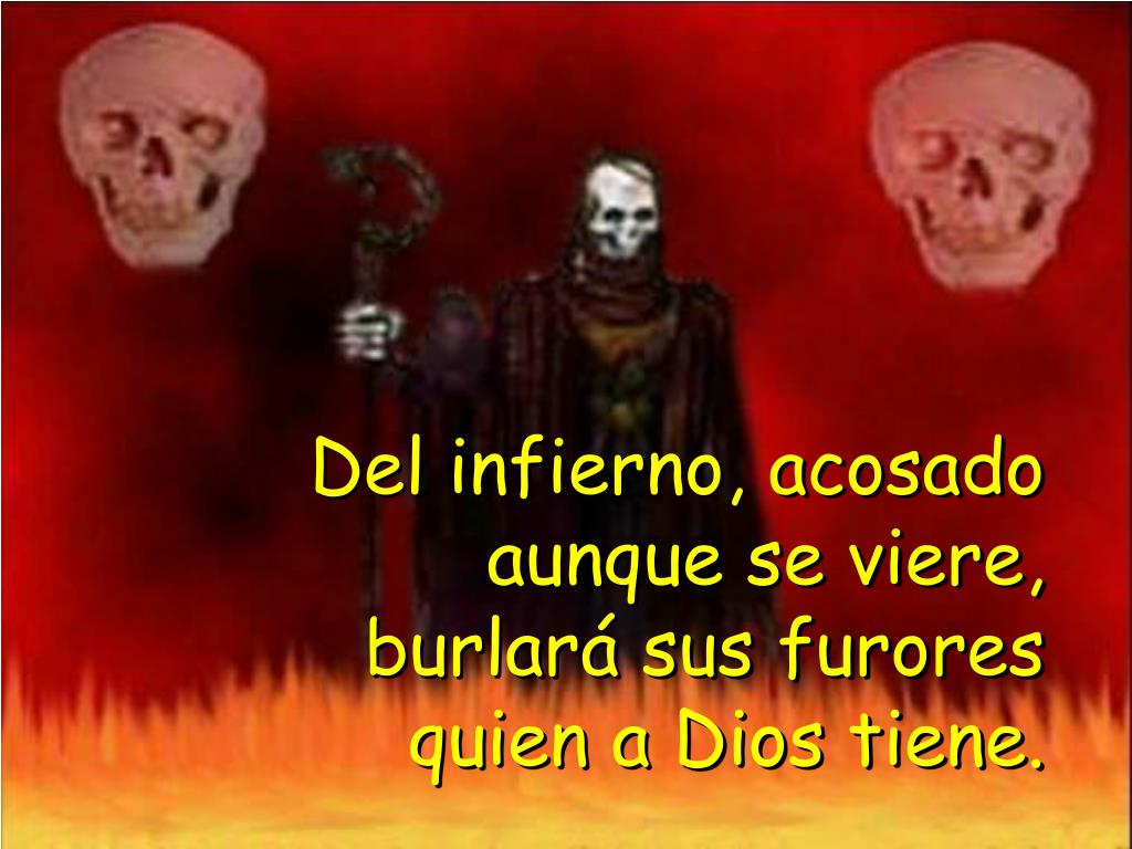 Del infierno, acosado aunque se viere, burlará sus furores quien a Dios tiene.