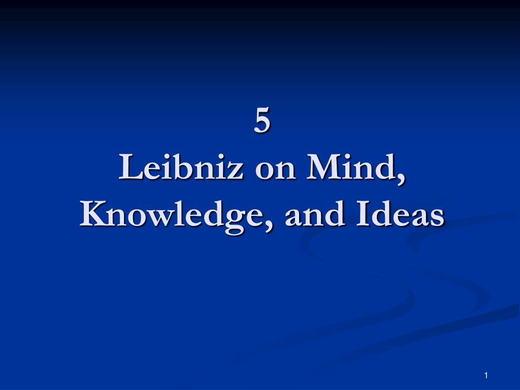 5 leibniz on mind knowledge and ideas l.