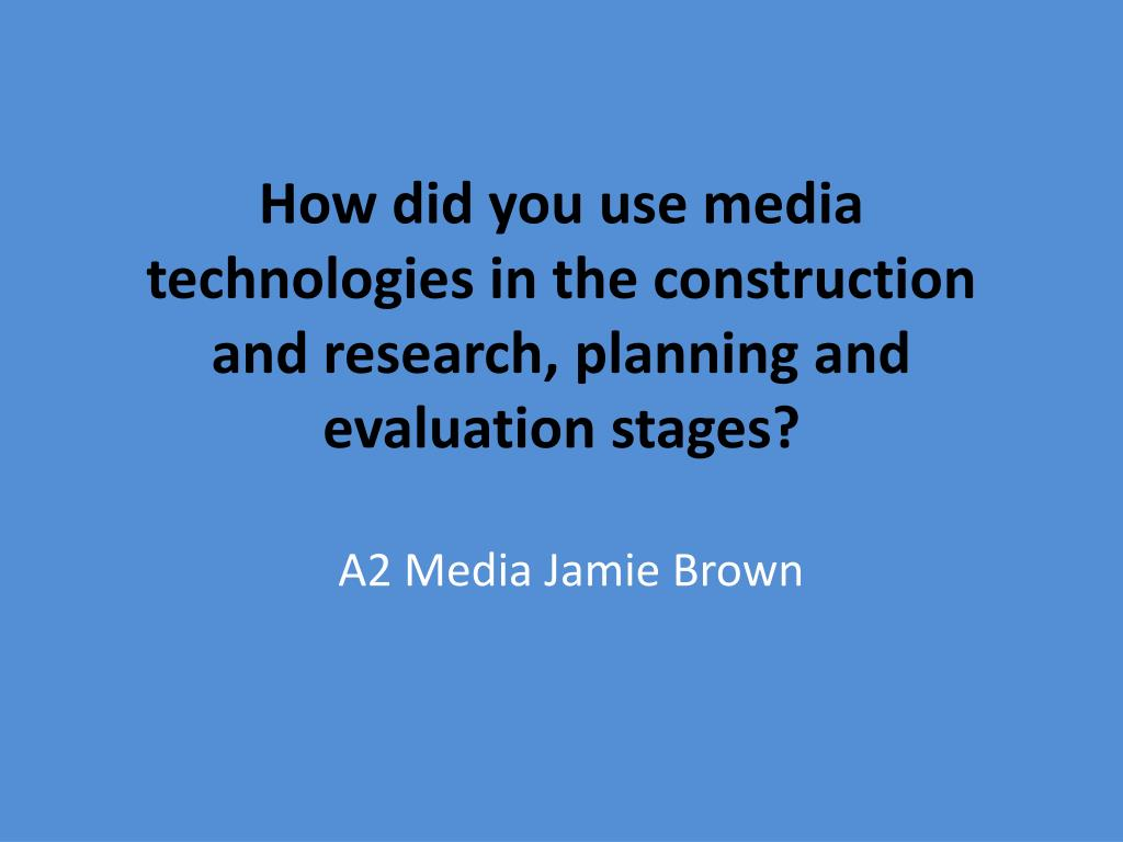 how did you use media technologies in the construction and research planning and evaluation stages l.