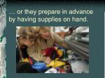 or they prepare in advance by having supplies on hand