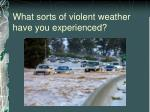 what sorts of violent weather have you experienced