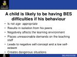 a child is likely to be having bes difficulties if his behaviour