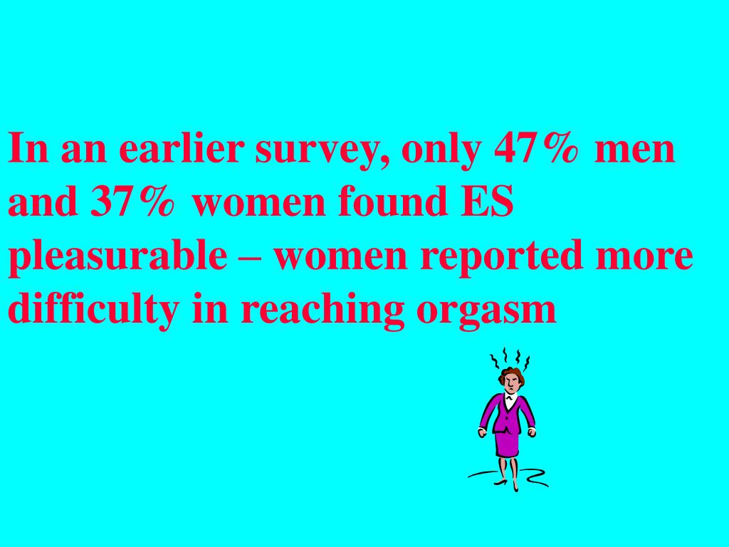 In an earlier survey, only 47% men and 37% women found ES pleasurable – women reported more difficulty in reaching orgasm