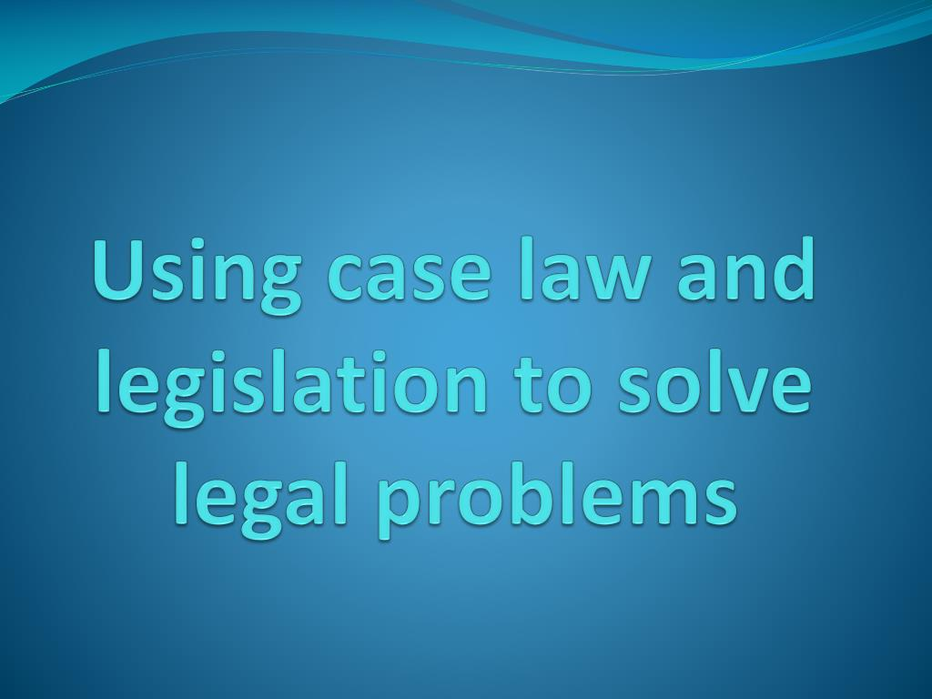 using case law and legislation to solve legal problems l.
