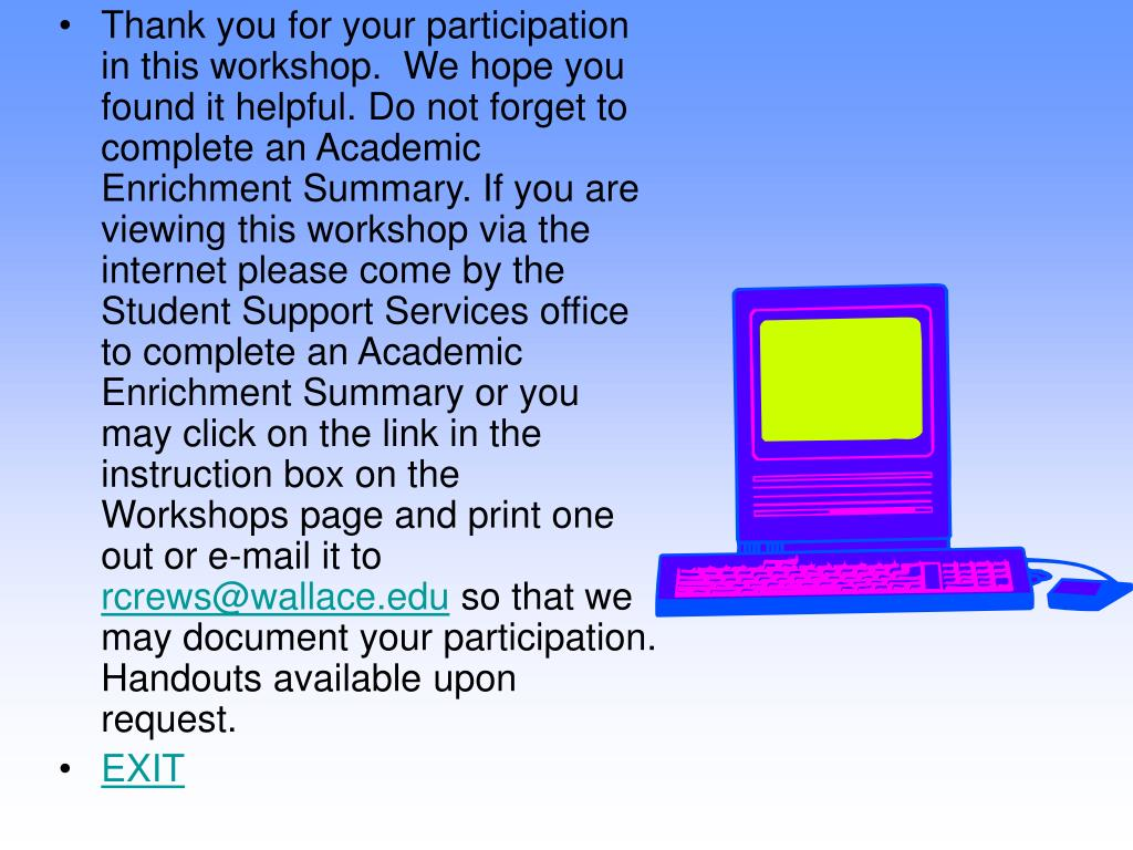 Thank you for your participation in this workshop.  We hope you found it helpful. Do not forget to complete an Academic Enrichment Summary. If you are viewing this workshop via the internet please come by the Student Support Services office to complete an Academic Enrichment Summary or you may click on the link in the instruction box on the Workshops page and print one out or e-mail it to