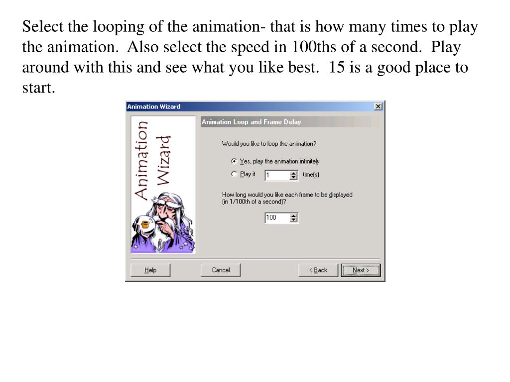 Select the looping of the animation- that is how many times to play the animation.  Also select the speed in 100ths of a second.  Play around with this and see what you like best.  15 is a good place to start.