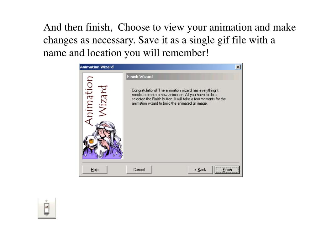 And then finish,  Choose to view your animation and make changes as necessary. Save it as a single gif file with a name and location you will remember!