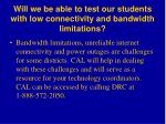 will we be able to test our students with low connectivity and bandwidth limitations