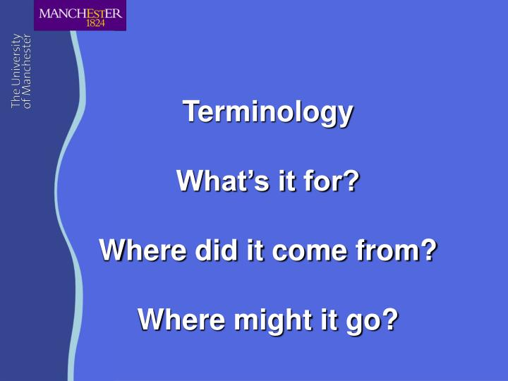 Terminology what s it for where did it come from where might it go