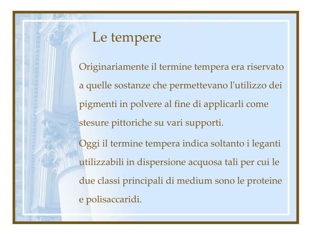 Originariamente il termine tempera era riservato a quelle sostanze che permettevano l'utilizzo dei pigmenti in polvere al fine di applicarli come stesure pittoriche su vari supporti.