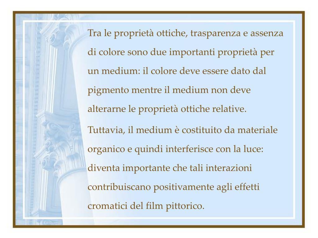 Tra le proprietà ottiche, trasparenza e assenza di colore sono due importanti proprietà per un medium: il colore deve essere dato dal pigmento mentre il medium non deve alterarne le proprietà ottiche relative.