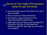 clarity of the trade offs between benefits and the harms