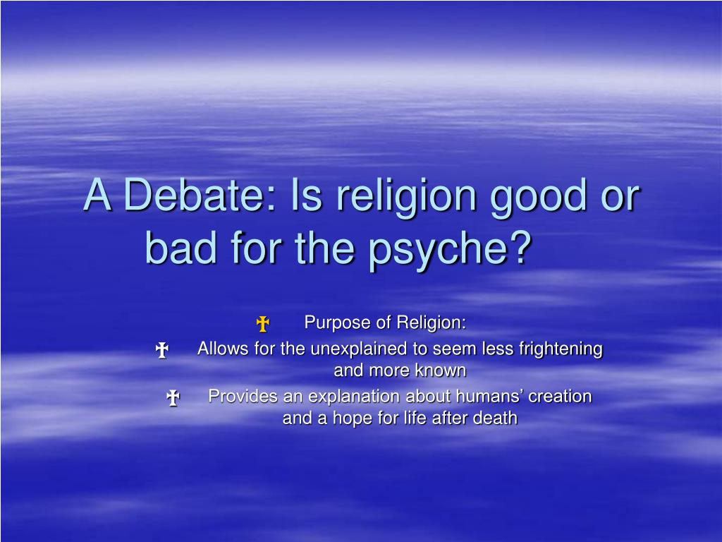 a debate is religion good or bad for the psyche l.