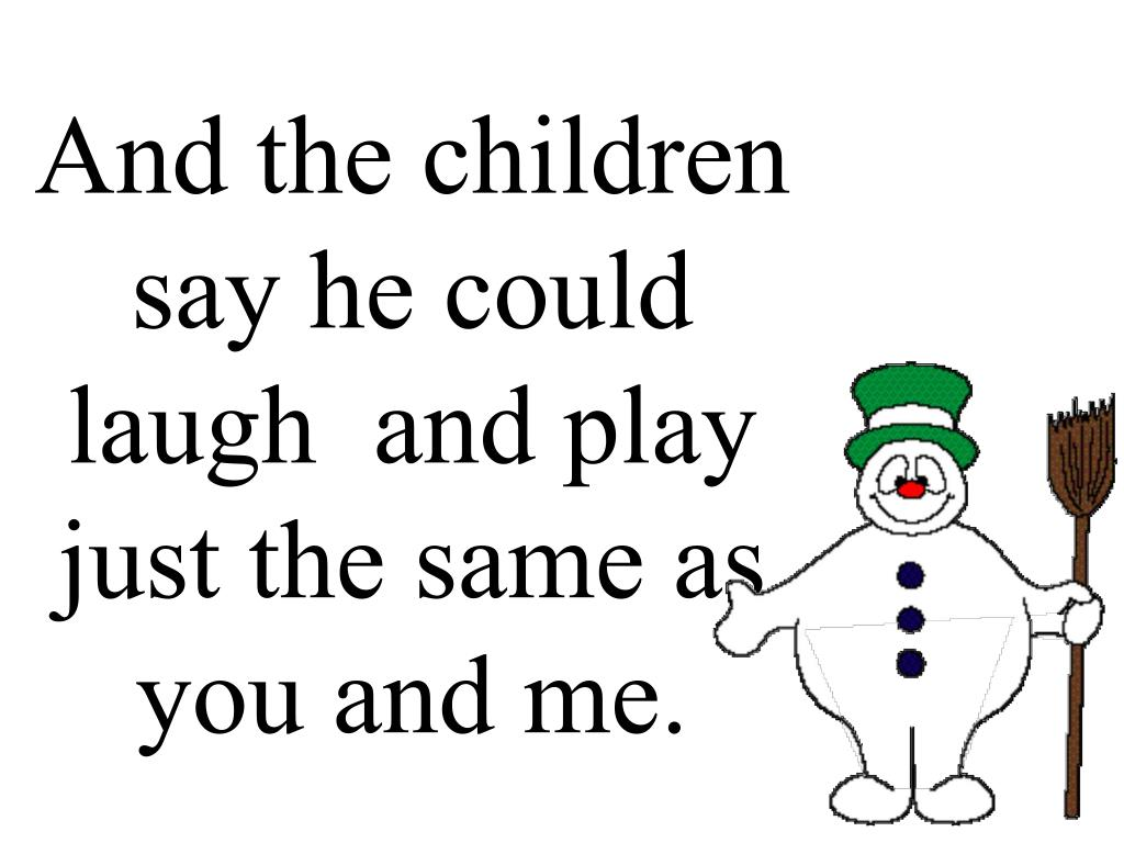 And the children say he could laugh  and play just the same as you and me.