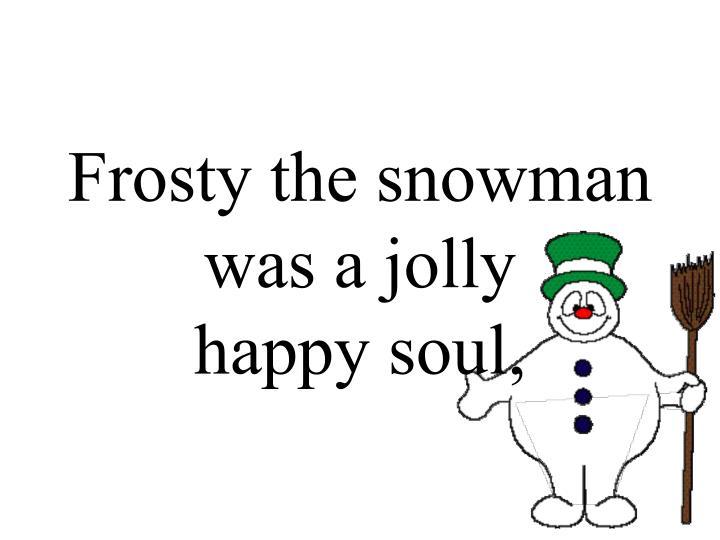 Frosty the snowman was a jolly happy soul