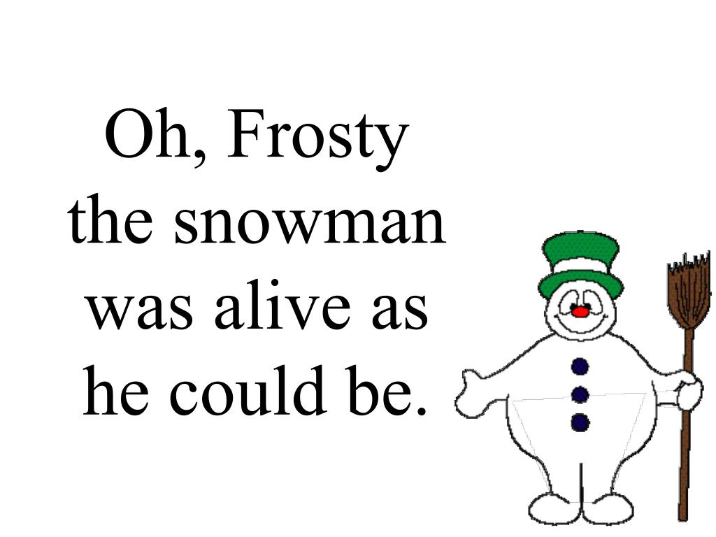 Oh, Frosty the snowman was alive as he could be.