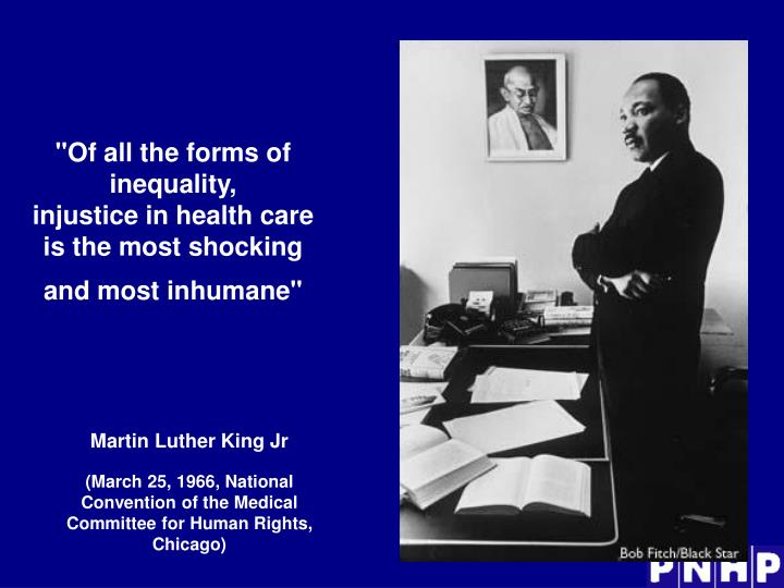 Of all the forms of inequality injustice in health care is the most shocking and most inhumane