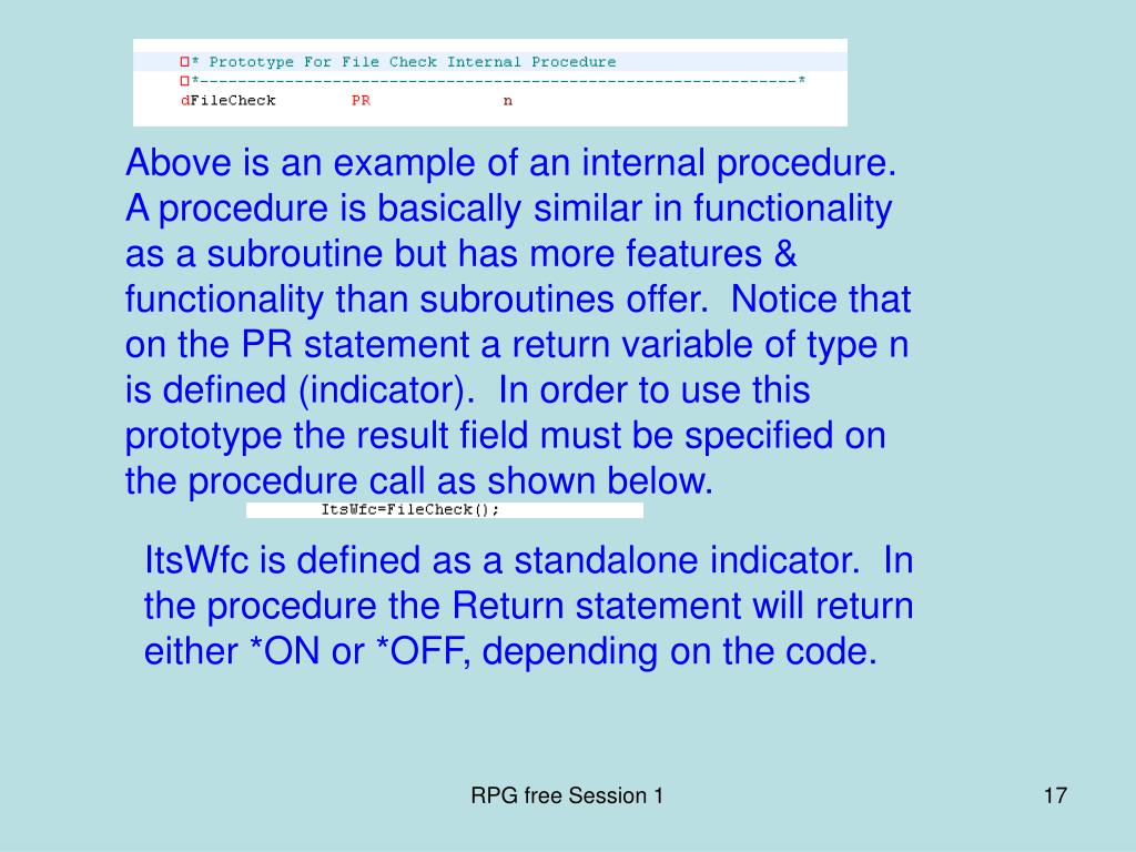 Above is an example of an internal procedure.  A procedure is basically similar in functionality as a subroutine but has more features & functionality than subroutines offer.  Notice that on the PR statement a return variable of type n is defined (indicator).  In order to use this prototype the result field must be specified on the procedure call as shown below.