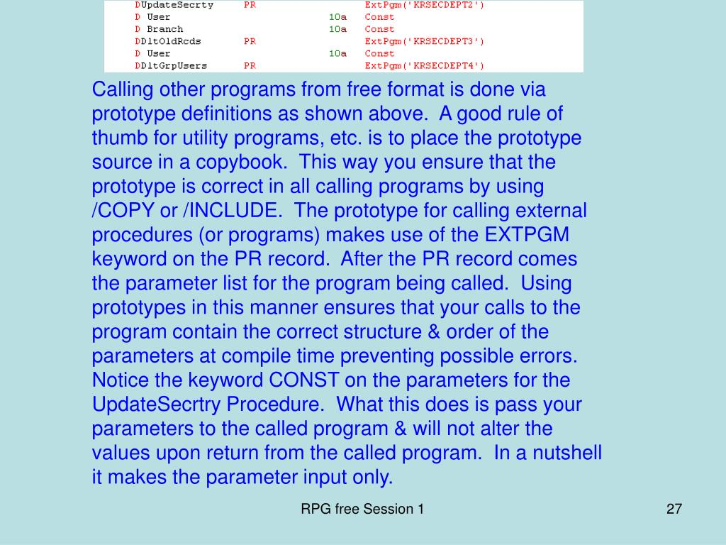 Calling other programs from free format is done via prototype definitions as shown above.  A good rule of thumb for utility programs, etc. is to place the prototype source in a copybook.  This way you ensure that the prototype is correct in all calling programs by using /COPY or /INCLUDE.  The prototype for calling external procedures (or programs) makes use of the EXTPGM keyword on the PR record.  After the PR record comes the parameter list for the program being called.  Using prototypes in this manner ensures that your calls to the program contain the correct structure & order of the parameters at compile time preventing possible errors.  Notice the keyword CONST on the parameters for the UpdateSecrtry Procedure.  What this does is pass your parameters to the called program & will not alter the values upon return from the called program.  In a nutshell it makes the parameter input only.