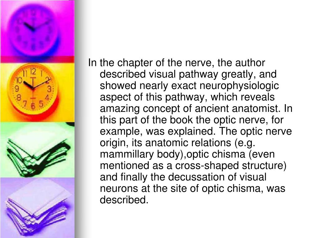 In the chapter of the nerve, the author described visual pathway greatly, and showed nearly exact neurophysiologic aspect of this pathway, which reveals amazing concept of ancient anatomist. In this part of the book the optic nerve, for example, was explained. The optic nerve origin, its anatomic relations (e.g. mammillary body),optic chisma (even mentioned as a cross-shaped structure) and finally the decussation of visual neurons at the site of optic chisma, was described.