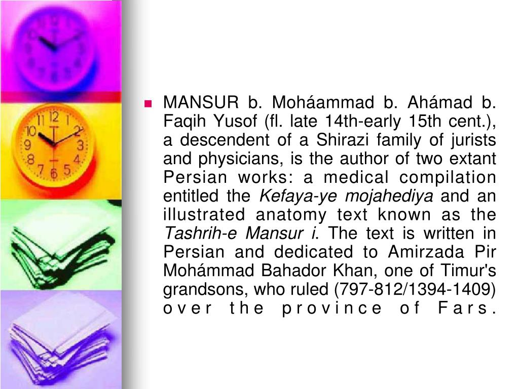MANSUR b. Moháammad b. Ahámad b. Faqih Yusof (fl. late 14th-early 15th cent.), a descendent of a Shirazi family of jurists and physicians, is the author of two extant Persian works: a medical compilation entitled the