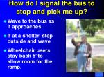 how do i signal the bus to stop and pick me up