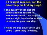 if i m sight impaired can the driver help me find my stop
