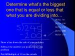 determine what s the biggest one that is equal or less that what you are dividing into