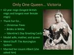 only one queen victoria