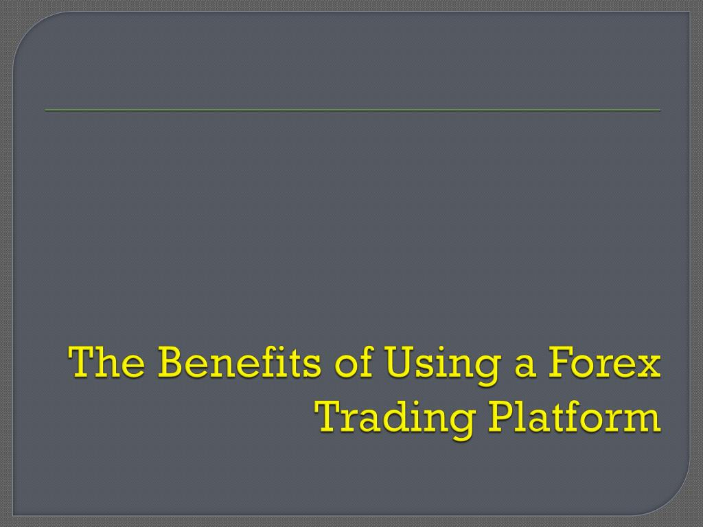 the benefits of using a forex trading platform l.