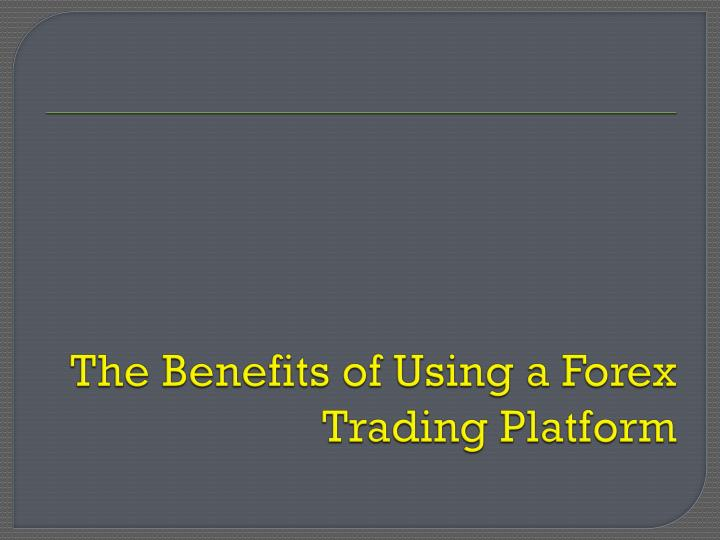 the benefits of using a forex trading platform n.