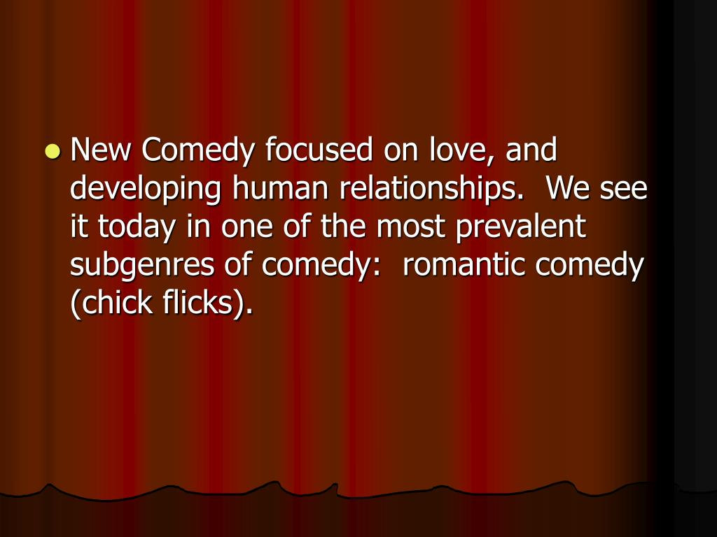 New Comedy focused on love, and developing human relationships.  We see it today in one of the most prevalent subgenres of comedy:  romantic comedy (chick flicks).